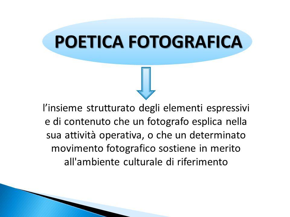 POETICA FOTOGRAFICA l'insieme strutturato degli elementi espressivi e di contenuto che un fotografo esplica nella sua attività operativa, o che un determinato movimento fotografico sostiene in merito all ambiente culturale di riferimento