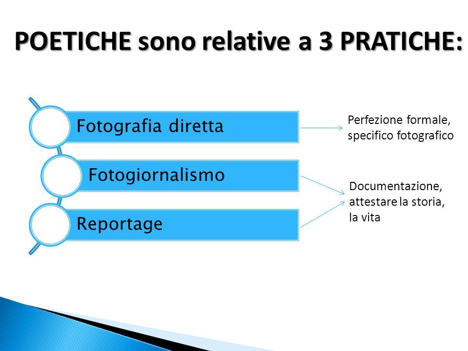 POETICHE sono relative a 3 PRATICHE: Fotografia diretta Fotogiornalismo Reportage Perfezione formale, specifico fotografico Documentazione, attestare la storia, la vita