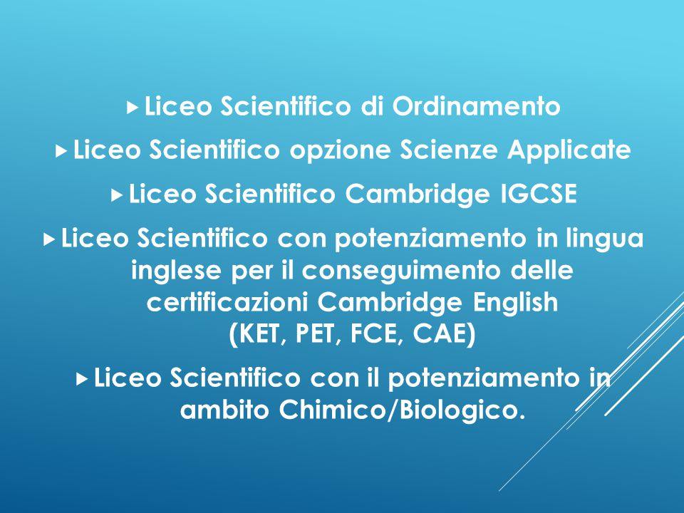  Liceo Scientifico di Ordinamento  Liceo Scientifico opzione Scienze Applicate  Liceo Scientifico Cambridge IGCSE  Liceo Scientifico con potenziam