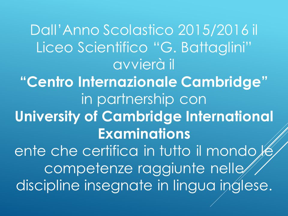"Dall'Anno Scolastico 2015/2016 il Liceo Scientifico ""G. Battaglini"" avvierà il ""Centro Internazionale Cambridge"" in partnership con University of Camb"