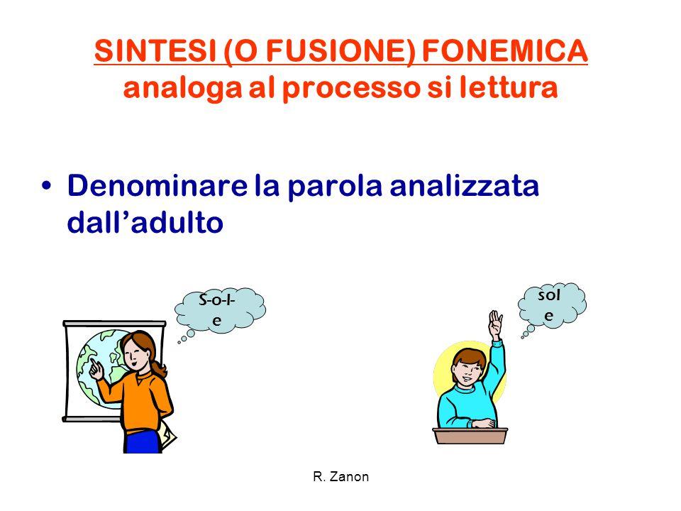 SINTESI (O FUSIONE) FONEMICA analoga al processo si lettura Denominare la parola analizzata dall'adulto S-o-l- e sol e R. Zanon