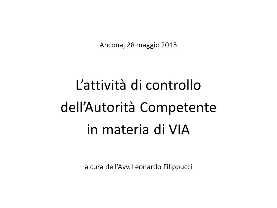 Ancona, 28 maggio 2015 L'attività di controllo dell'Autorità Competente in materia di VIA a cura dell'Avv.
