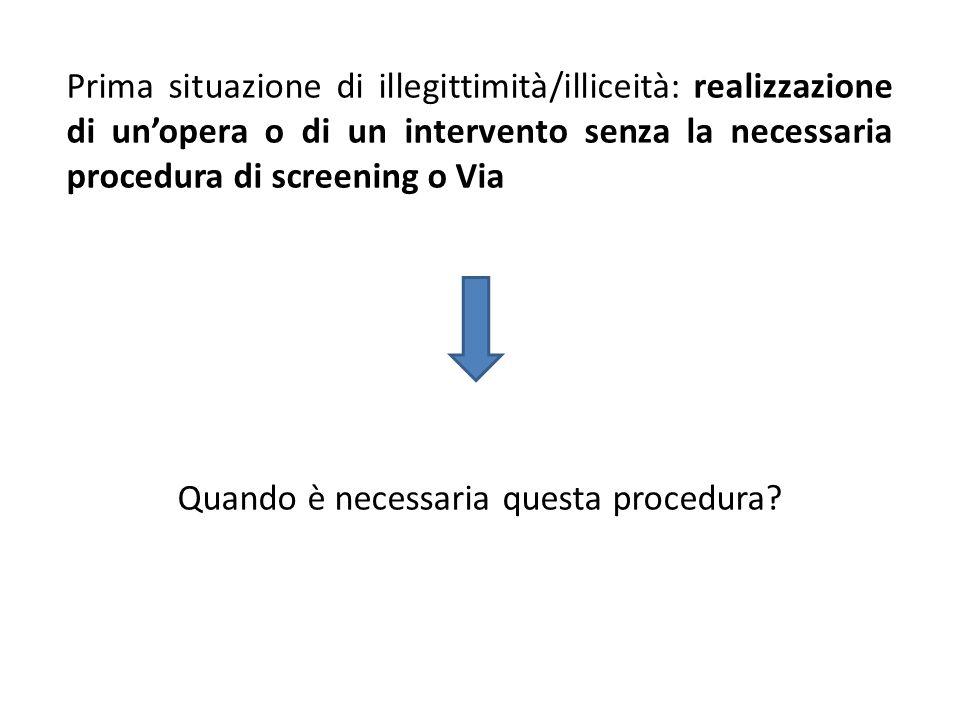 Prima situazione di illegittimità/illiceità: realizzazione di un'opera o di un intervento senza la necessaria procedura di screening o Via Quando è necessaria questa procedura
