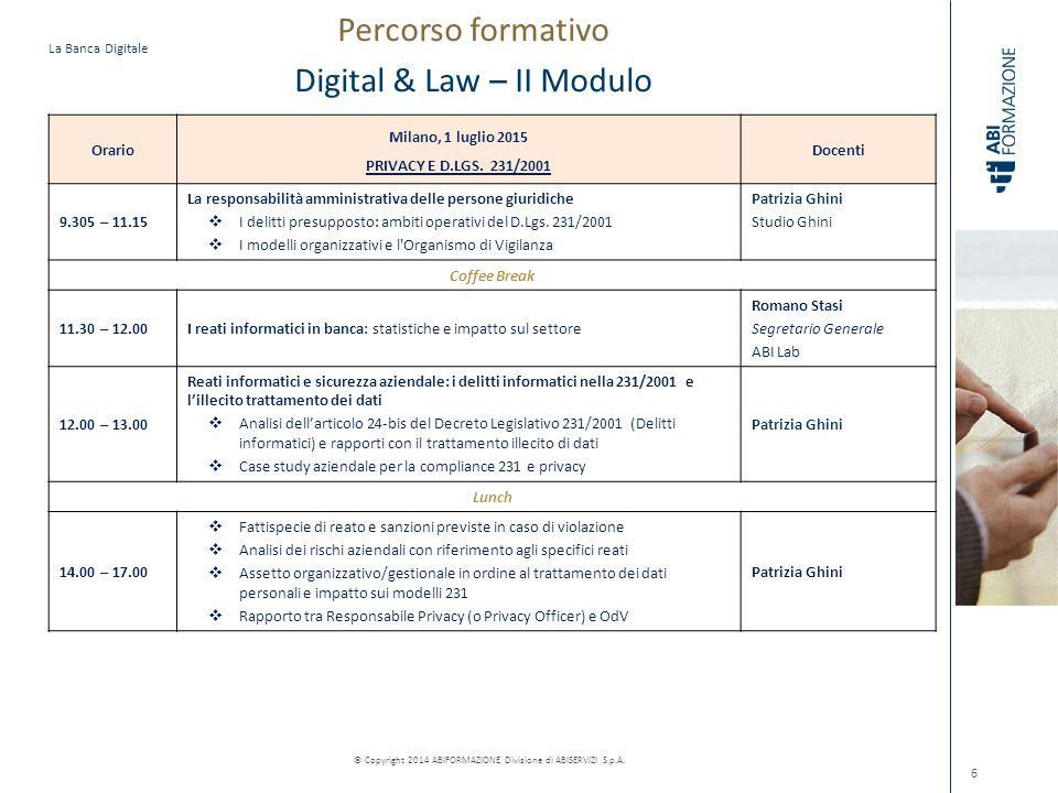 La Banca Digitale © Copyright 2014 ABIFORMAZIONE Divisione di ABISERVIZI S.p.A. 6 Orario Milano, 1 luglio 2015 PRIVACY E D.LGS. 231/2001 Docenti 9.305