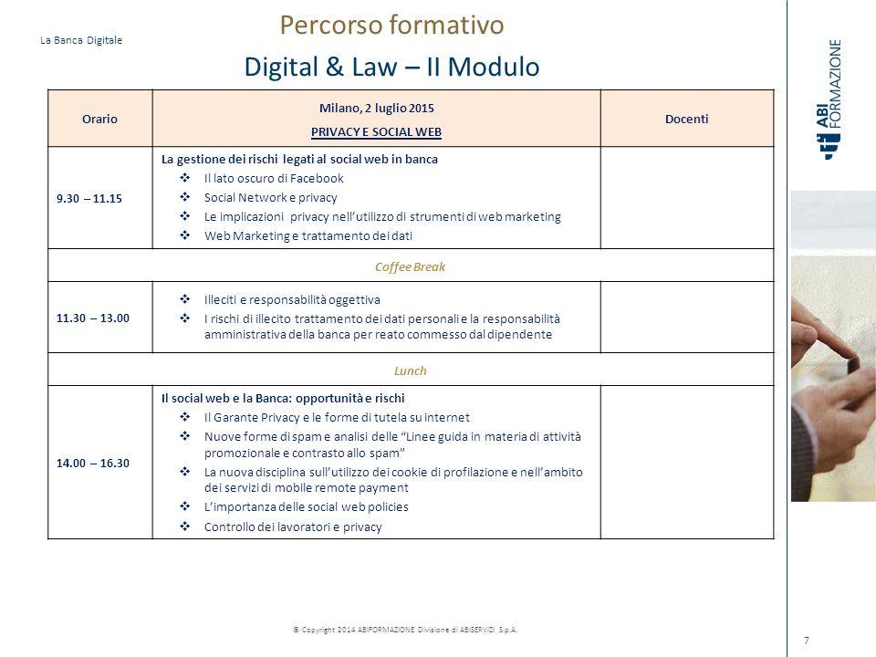 La Banca Digitale © Copyright 2014 ABIFORMAZIONE Divisione di ABISERVIZI S.p.A. 7 Orario Milano, 2 luglio 2015 PRIVACY E SOCIAL WEB Docenti 9.30 – 11.