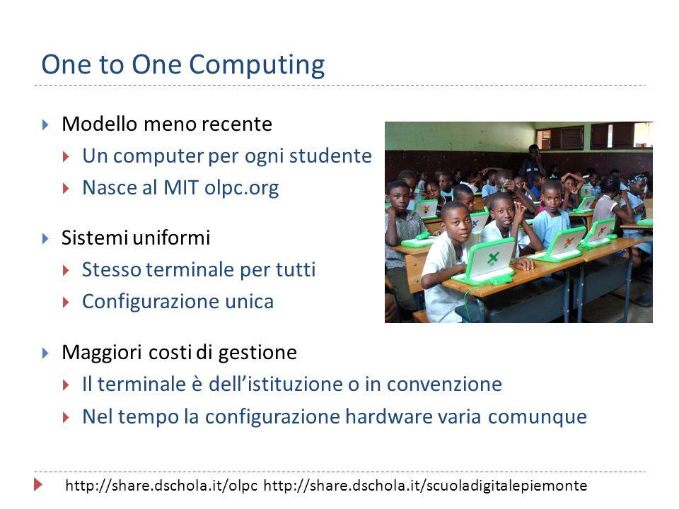 One to One Computing  Modello meno recente  Un computer per ogni studente  Nasce al MIT olpc.org  Sistemi uniformi  Stesso terminale per tutti 
