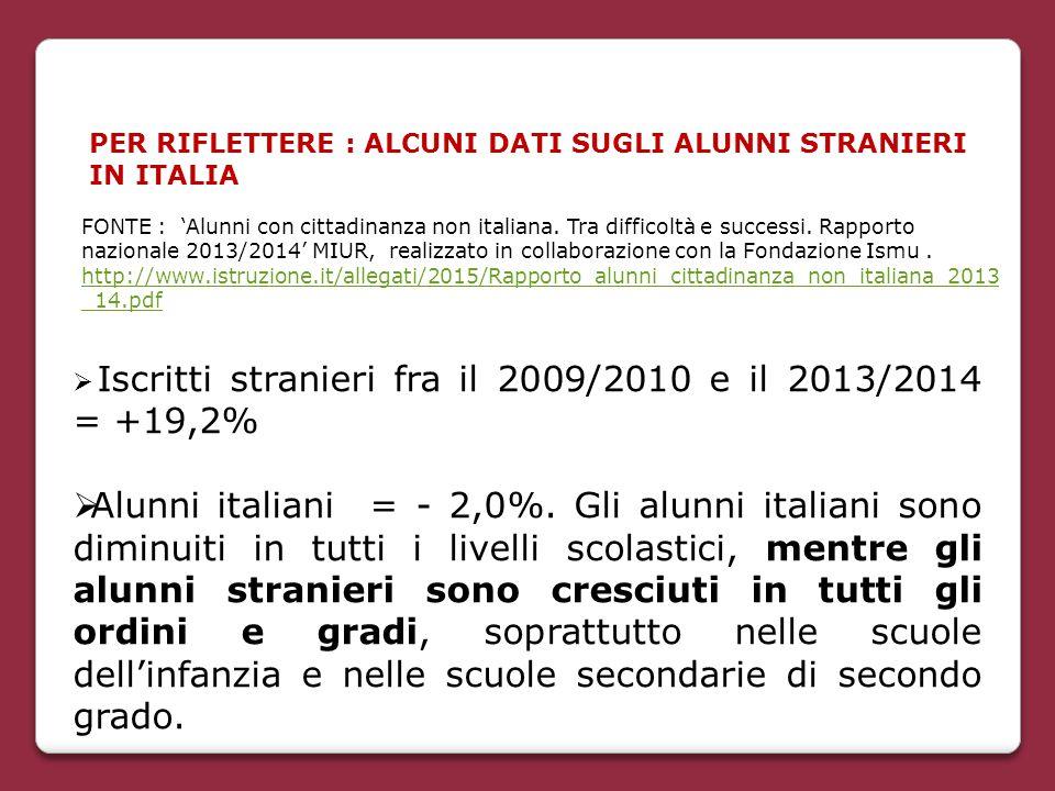 PER RIFLETTERE : ALCUNI DATI SUGLI ALUNNI STRANIERI IN ITALIA  Iscritti stranieri fra il 2009/2010 e il 2013/2014 = +19,2%  Alunni italiani = - 2,0%