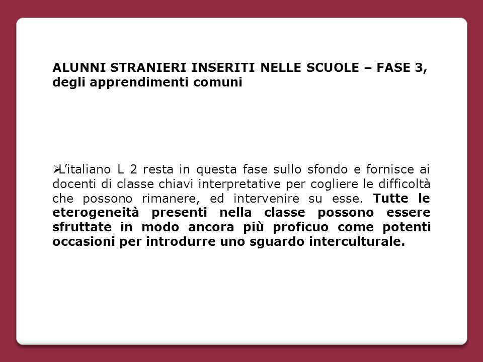 ALUNNI STRANIERI INSERITI NELLE SCUOLE – FASE 3, degli apprendimenti comuni  L'italiano L 2 resta in questa fase sullo sfondo e fornisce ai docenti d