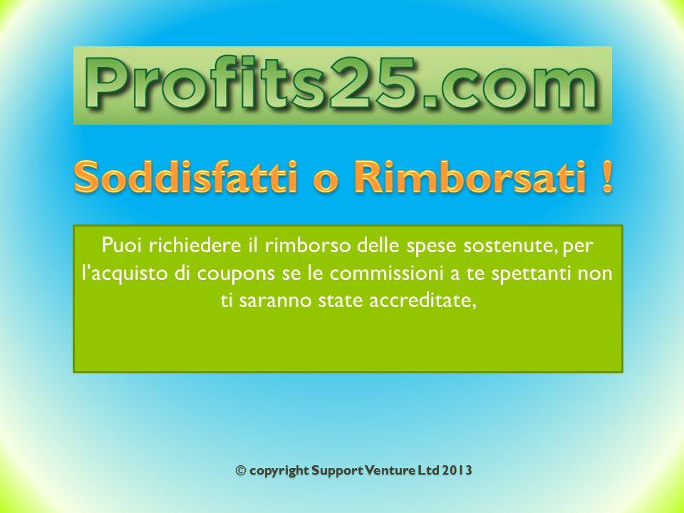 © copyright Support Venture Ltd 2013 Puoi richiedere il rimborso delle spese sostenute, per l'acquisto di coupons se le commissioni a te spettanti non ti saranno state accreditate,