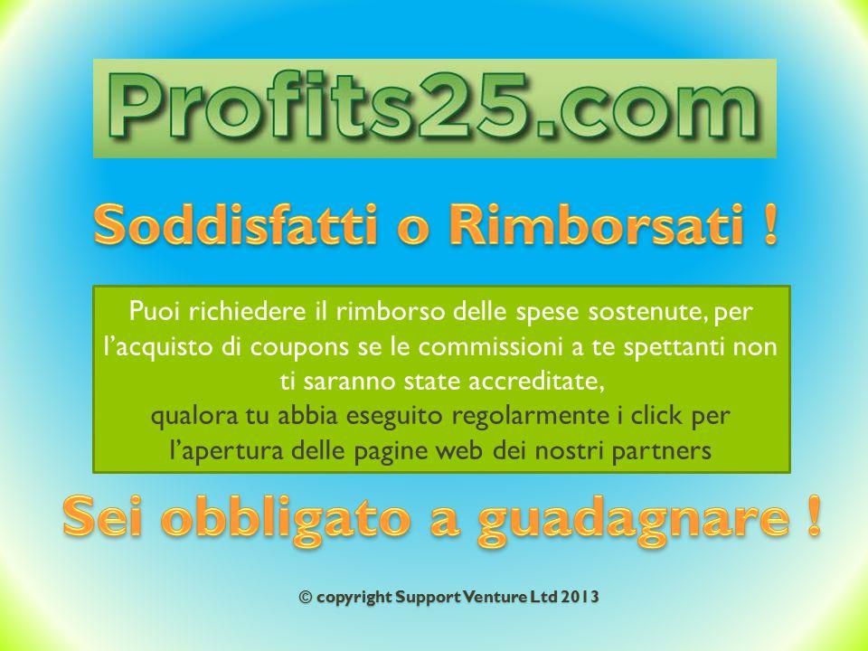 © copyright Support Venture Ltd 2013 Puoi richiedere il rimborso delle spese sostenute, per l'acquisto di coupons se le commissioni a te spettanti non