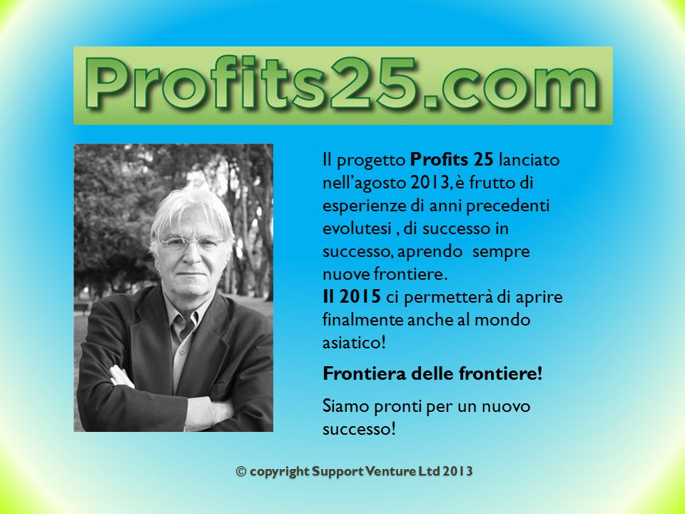 © copyright Support Venture Ltd 2013 Il progetto Profits 25 lanciato nell'agosto 2013, è frutto di esperienze di anni precedenti evolutesi, di success