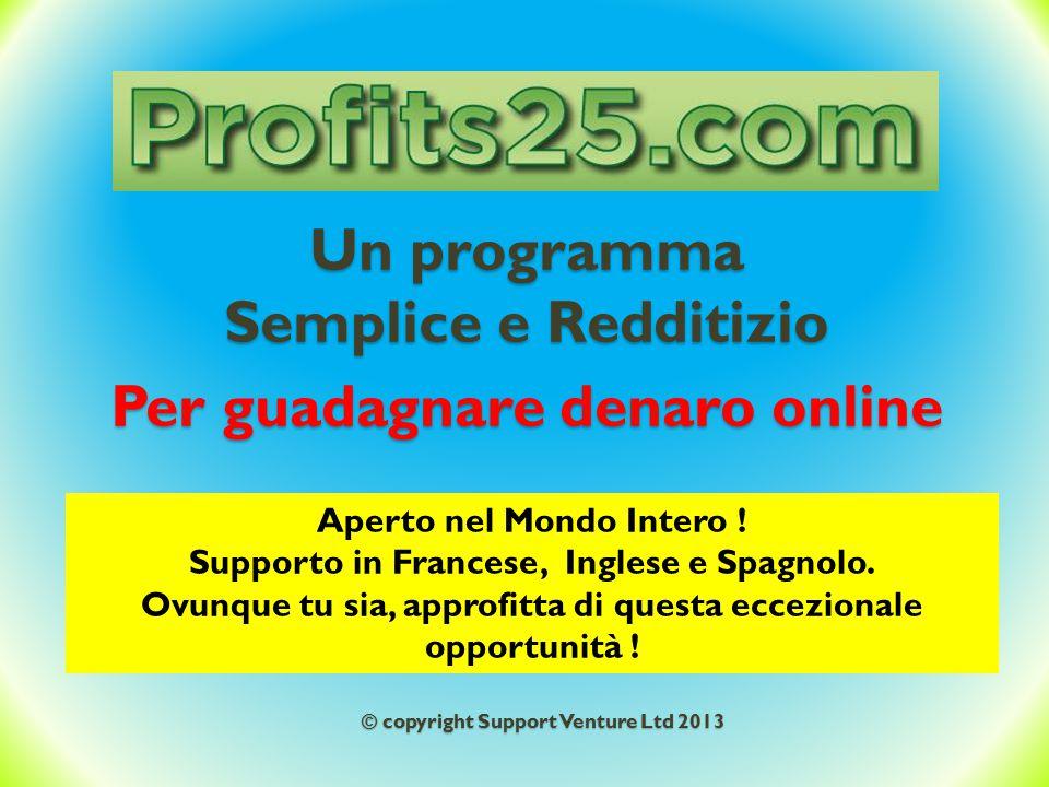 Un programma Semplice e Redditizio Per guadagnare denaro online Aperto nel Mondo Intero ! Supporto in Francese, Inglese e Spagnolo. Ovunque tu sia, ap