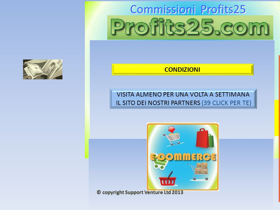 Commissioni Profits25 5000 + 5000 € CONDIZIONI VISITA ALMENO PER UNA VOLTA A SETTIMANA IL SITO DEI NOSTRI PARTNERS (39 CLICK PER TE) © copyright Support Venture Ltd 2013