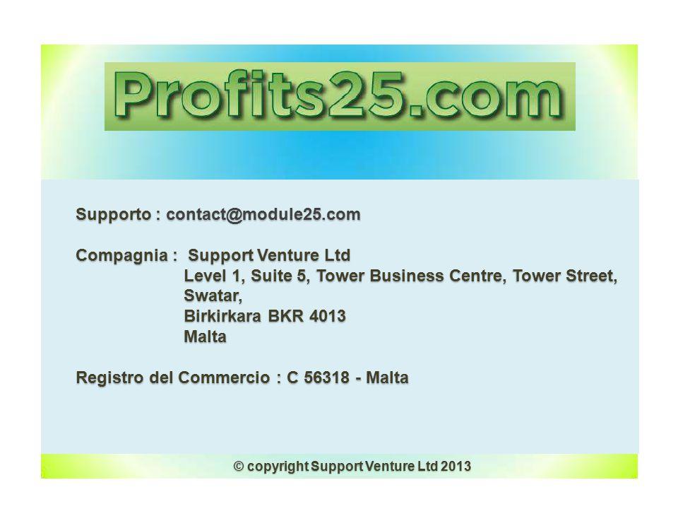 Supporto : contact@module25.com Supporto : contact@module25.com Compagnia : Support Venture Ltd Compagnia : Support Venture Ltd Level 1, Suite 5, Tower Business Centre, Tower Street, Level 1, Suite 5, Tower Business Centre, Tower Street, Swatar, Swatar, Birkirkara BKR 4013 Birkirkara BKR 4013 Malta Malta Registro del Commercio : C 56318 - Malta Registro del Commercio : C 56318 - Malta © copyright Support Venture Ltd 2013