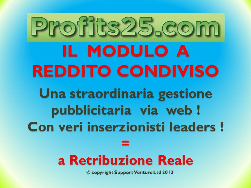 IL MODULO A REDDITO CONDIVISO Una straordinaria gestione pubblicitaria via web ! Con veri inserzionisti leaders ! = a Retribuzione Reale © copyright S