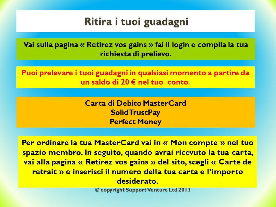 Ritira i tuoi guadagni Carta di Debito MasterCard SolidTrustPay Perfect Money Puoi prelevare i tuoi guadagni in qualsiasi momento a partire da un saldo di 20 € nel tuo conto.