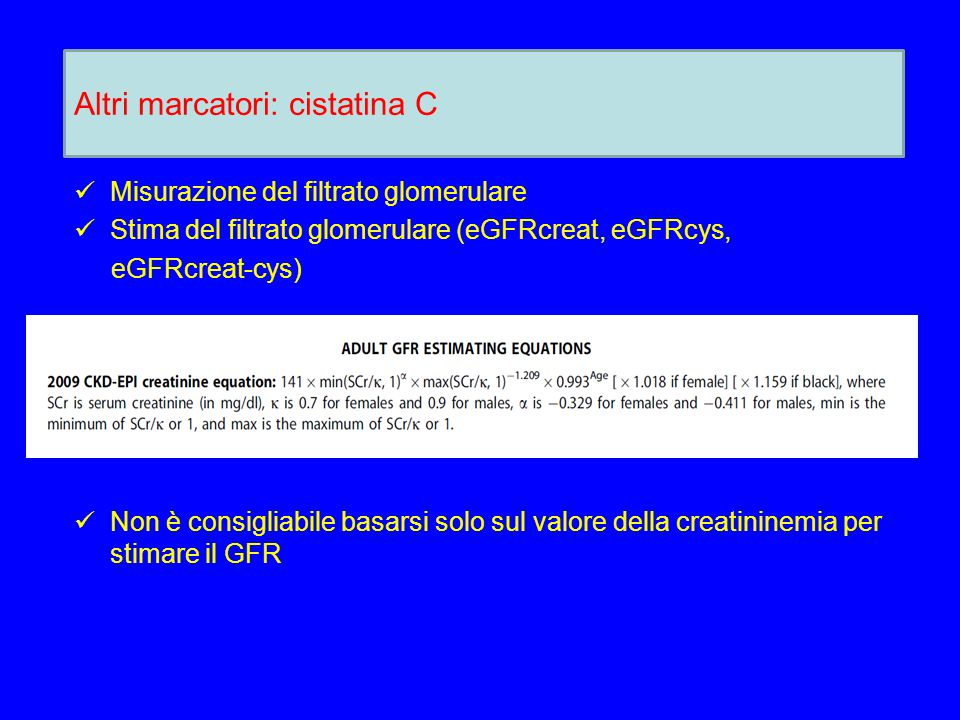 Misurazione del filtrato glomerulare Stima del filtrato glomerulare (eGFRcreat, eGFRcys, eGFRcreat-cys) Non è consigliabile basarsi solo sul valore della creatininemia per stimare il GFR Altri marcatori: cistatina C