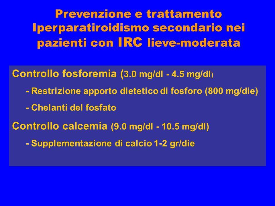 Prevenzione e trattamento Iperparatiroidismo secondario nei pazienti con IRC lieve-moderata Controllo fosforemia ( 3.0 mg/dl - 4.5 mg/dl ) - Restrizione apporto dietetico di fosforo (800 mg/die) - Chelanti del fosfato Controllo calcemia (9.0 mg/dl - 10.5 mg/dl) - Supplementazione di calcio 1-2 gr/die