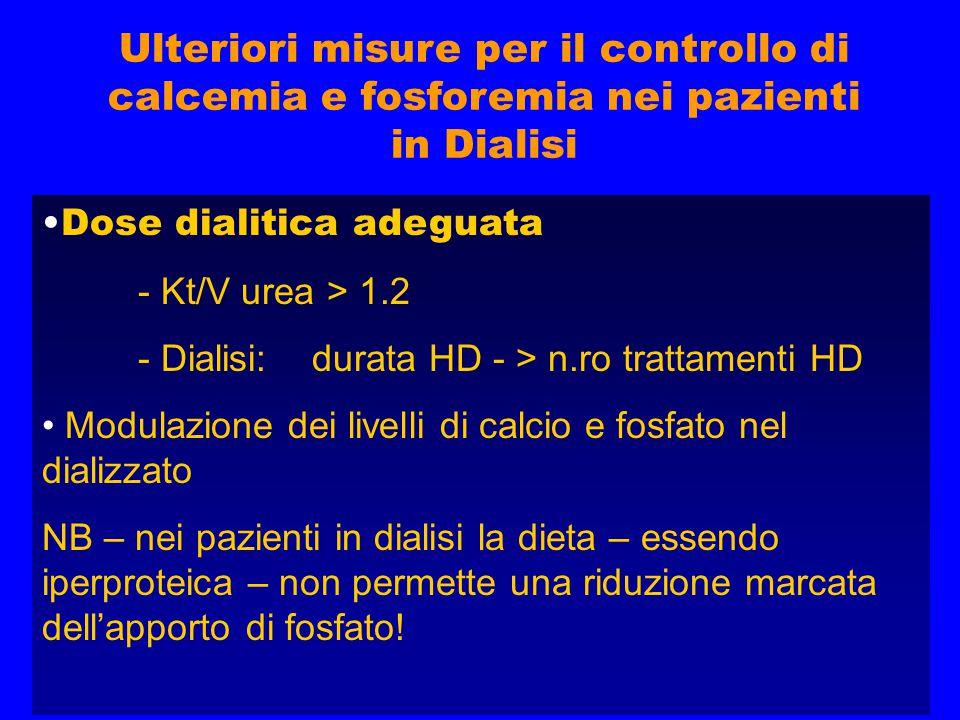 Ulteriori misure per il controllo di calcemia e fosforemia nei pazienti in Dialisi Dose dialitica adeguata - Kt/V urea > 1.2 - Dialisi: durata HD - > n.ro trattamenti HD Modulazione dei livelli di calcio e fosfato nel dializzato NB – nei pazienti in dialisi la dieta – essendo iperproteica – non permette una riduzione marcata dell'apporto di fosfato!