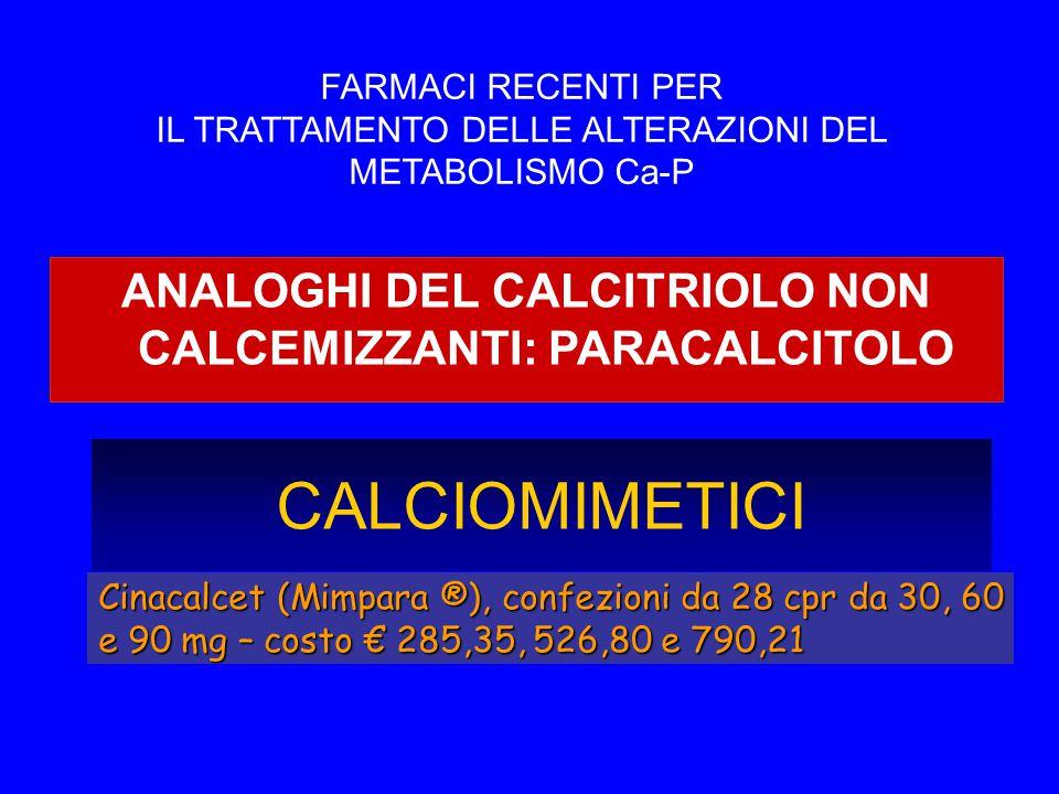 CALCIOMIMETICI Cinacalcet (Mimpara ®), confezioni da 28 cpr da 30, 60 e 90 mg – costo € 285,35, 526,80 e 790,21 ANALOGHI DEL CALCITRIOLO NON CALCEMIZZANTI: PARACALCITOLO FARMACI RECENTI PER IL TRATTAMENTO DELLE ALTERAZIONI DEL METABOLISMO Ca-P