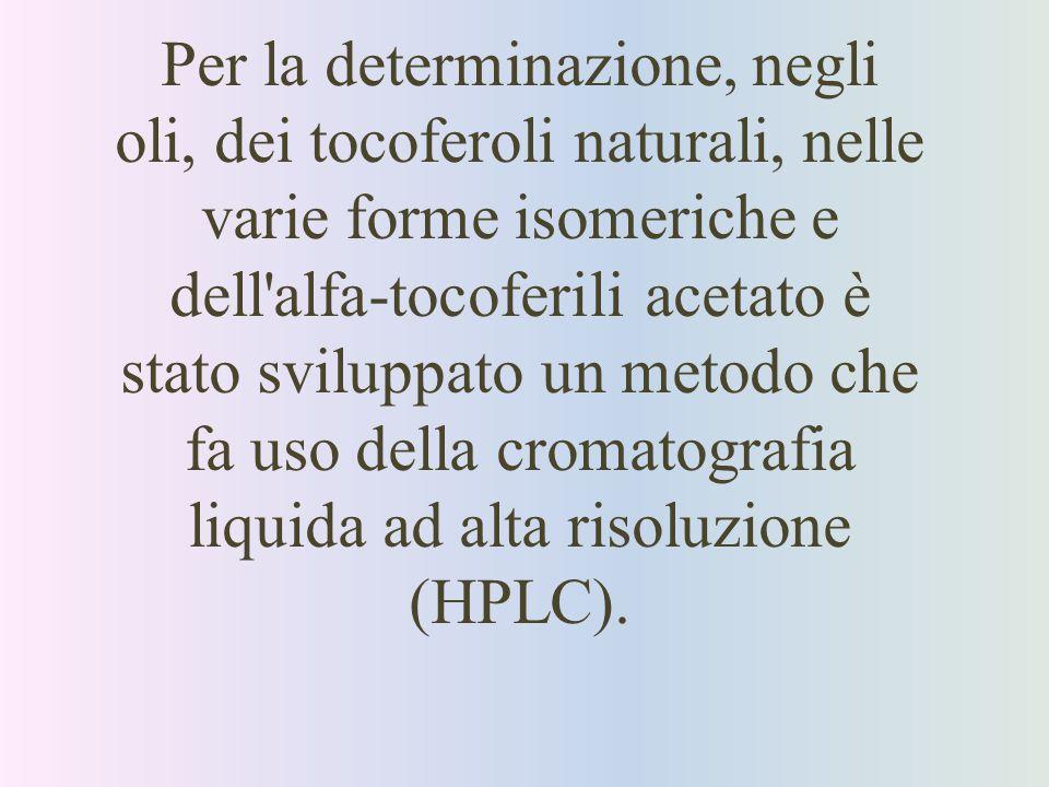 Per la determinazione, negli oli, dei tocoferoli naturali, nelle varie forme isomeriche e dell alfa-tocoferili acetato è stato sviluppato un metodo che fa uso della cromatografia liquida ad alta risoluzione (HPLC).
