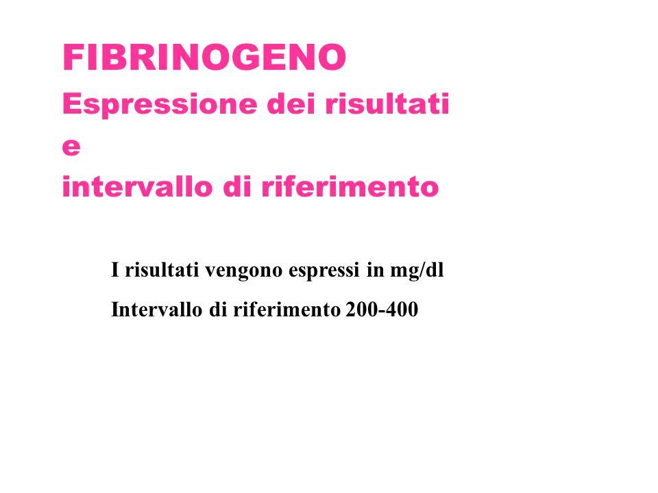 FIBRINOGENO Espressione dei risultati e intervallo di riferimento I risultati vengono espressi in mg/dl Intervallo di riferimento 200-400