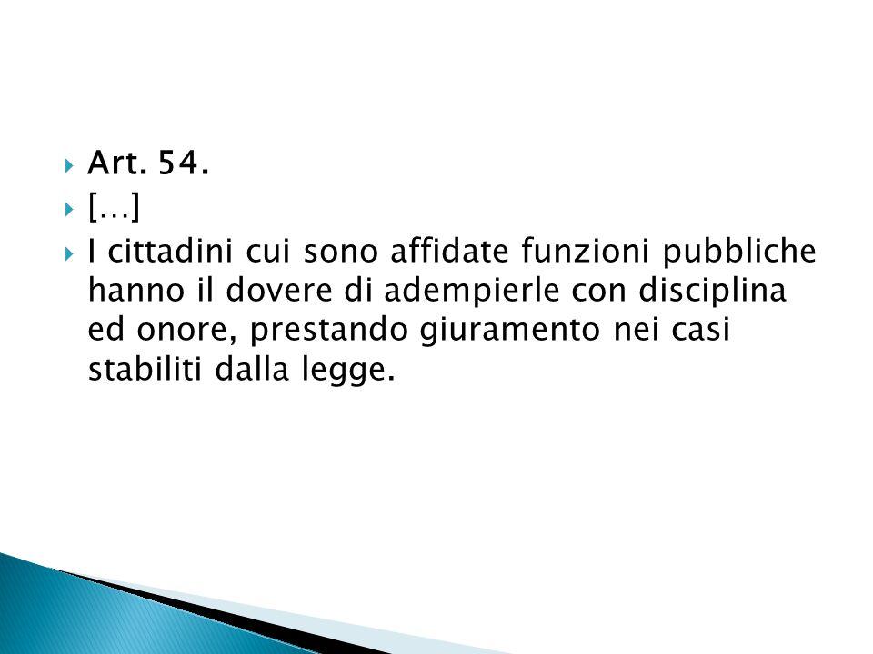  Art. 54.  […]  I cittadini cui sono affidate funzioni pubbliche hanno il dovere di adempierle con disciplina ed onore, prestando giuramento nei ca