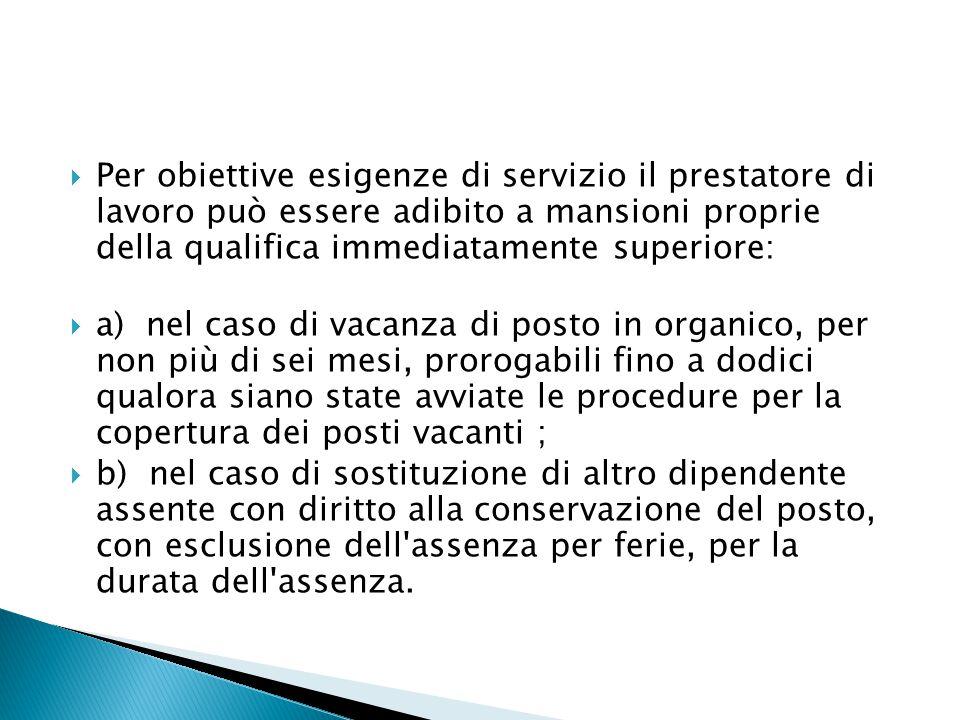  Per obiettive esigenze di servizio il prestatore di lavoro può essere adibito a mansioni proprie della qualifica immediatamente superiore:  a) nel