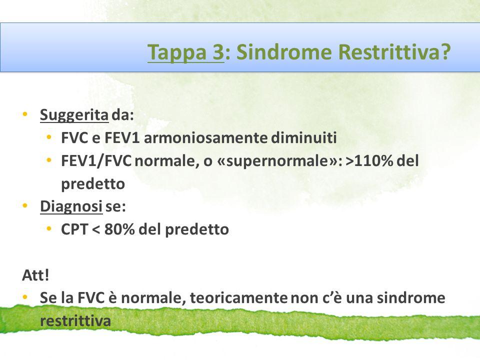 Tappa 3: Sindrome Restrittiva? Suggerita da: FVC e FEV1 armoniosamente diminuiti FEV1/FVC normale, o «supernormale»: >110% del predetto Diagnosi se: C