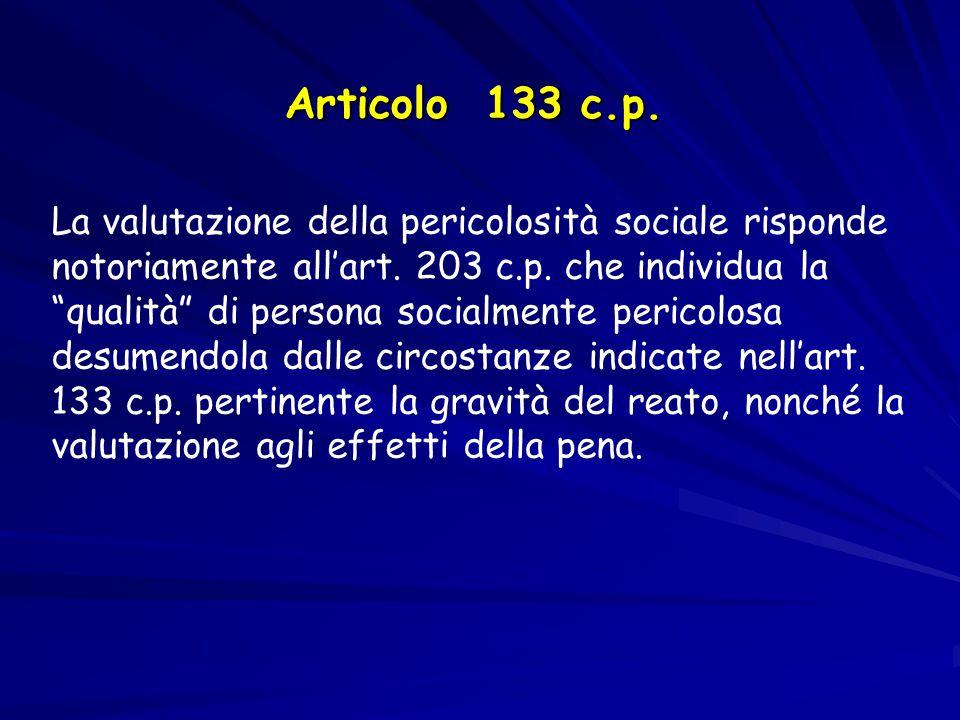 """Articolo 133 c.p. La valutazione della pericolosità sociale risponde notoriamente all'art. 203 c.p. che individua la """"qualità"""" di persona socialmente"""