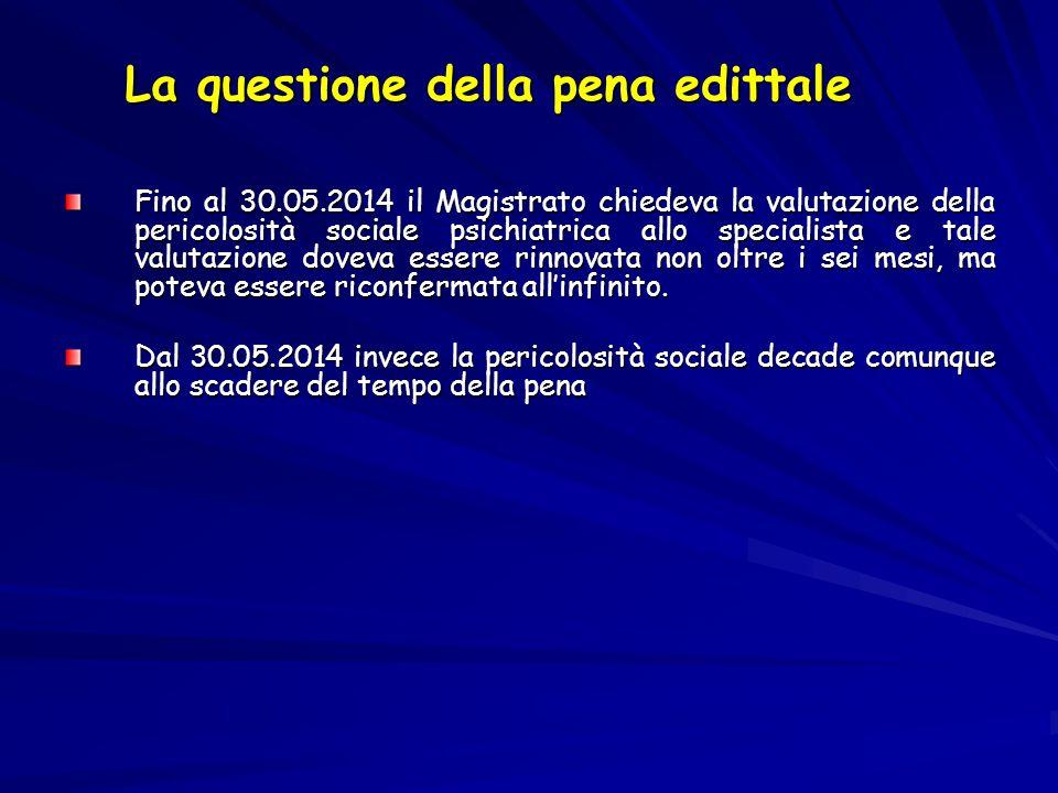 La questione della pena edittale Fino al 30.05.2014 il Magistrato chiedeva la valutazione della pericolosità sociale psichiatrica allo specialista e t