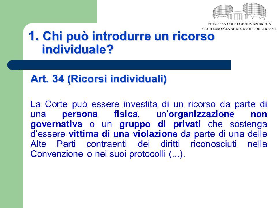 1. Chi può introdurre un ricorso individuale? Art. 34 (Ricorsi individuali) La Corte può essere investita di un ricorso da parte di una persona fisica