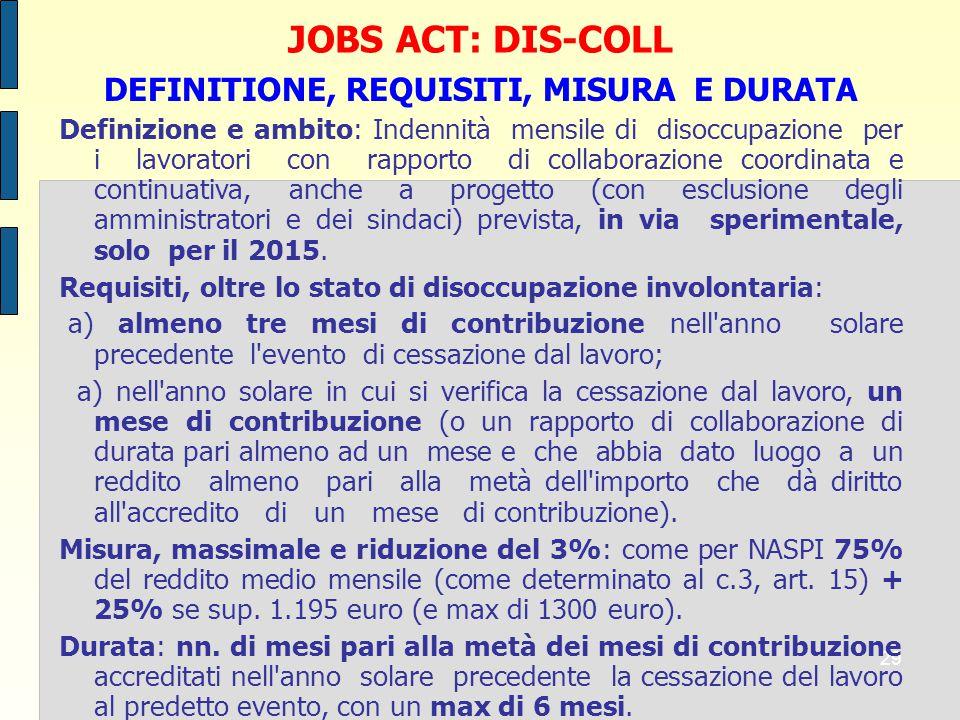 29 JOBS ACT: DIS-COLL DEFINITIONE, REQUISITI, MISURA E DURATA Definizione e ambito: Indennità mensile di disoccupazione per i lavoratori con rapporto di collaborazione coordinata e continuativa, anche a progetto (con esclusione degli amministratori e dei sindaci) prevista, in via sperimentale, solo per il 2015.