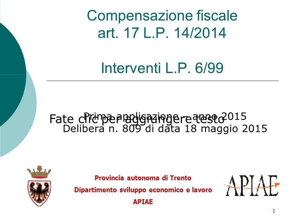 Fate clic per aggiungere testo 1 Compensazione fiscale art. 17 L.P. 14/2014 Interventi L.P. 6/99 Prima applicazione – anno 2015 Delibera n. 809 di dat