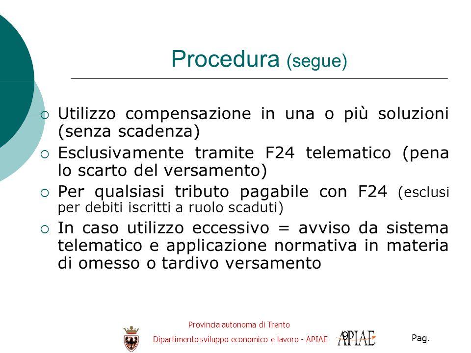 Provincia autonoma di Trento Dipartimento sviluppo economico e lavoro - APIAE Pag. 9 Procedura (segue)  Utilizzo compensazione in una o più soluzioni