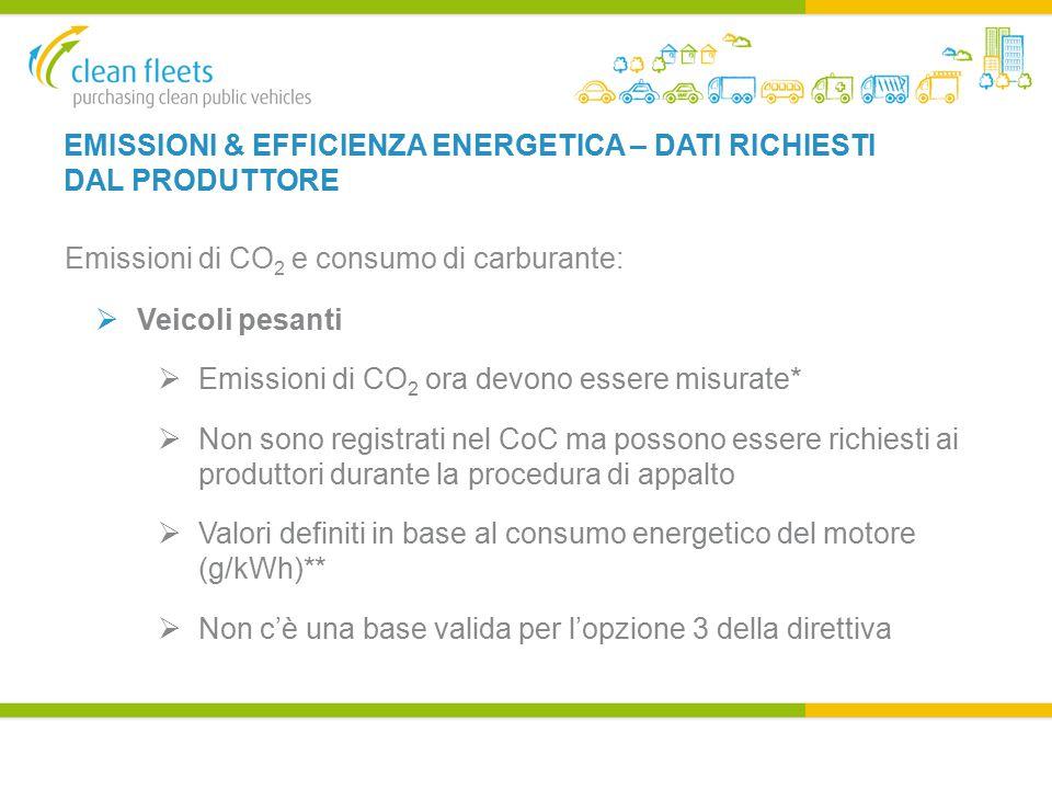 EMISSIONI & EFFICIENZA ENERGETICA – DATI RICHIESTI DAL PRODUTTORE Emissioni di CO 2 e consumo di carburante:  Veicoli pesanti  Emissioni di CO 2 ora devono essere misurate*  Non sono registrati nel CoC ma possono essere richiesti ai produttori durante la procedura di appalto  Valori definiti in base al consumo energetico del motore (g/kWh)**  Non c'è una base valida per l'opzione 3 della direttiva