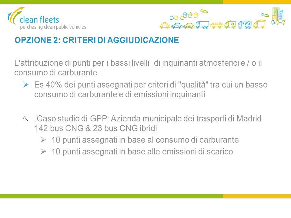 OPZIONE 2: CRITERI DI AGGIUDICAZIONE L attribuzione di punti per i bassi livelli di inquinanti atmosferici e / o il consumo di carburante  Es 40% dei punti assegnati per criteri di qualità tra cui un basso consumo di carburante e di emissioni inquinanti.Caso studio di GPP: Azienda municipale dei trasporti di Madrid 142 bus CNG & 23 bus CNG ibridi  10 punti assegnati in base al consumo di carburante  10 punti assegnati in base alle emissioni di scarico