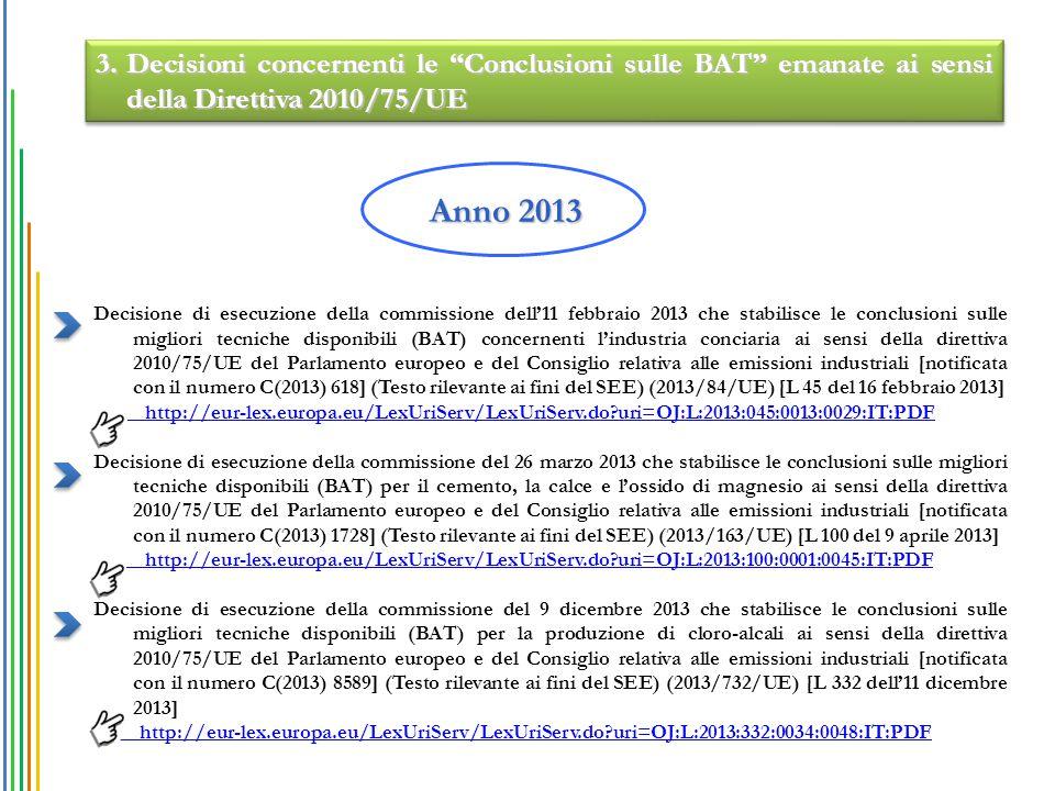 Decisione di esecuzione della commissione dell'11 febbraio 2013 che stabilisce le conclusioni sulle migliori tecniche disponibili (BAT) concernenti l'industria conciaria ai sensi della direttiva 2010/75/UE del Parlamento europeo e del Consiglio relativa alle emissioni industriali [notificata con il numero C(2013) 618] (Testo rilevante ai fini del SEE) (2013/84/UE) [L 45 del 16 febbraio 2013] http://eur-lex.europa.eu/LexUriServ/LexUriServ.do?uri=OJ:L:2013:045:0013:0029:IT:PDF Decisione di esecuzione della commissione del 26 marzo 2013 che stabilisce le conclusioni sulle migliori tecniche disponibili (BAT) per il cemento, la calce e l'ossido di magnesio ai sensi della direttiva 2010/75/UE del Parlamento europeo e del Consiglio relativa alle emissioni industriali [notificata con il numero C(2013) 1728] (Testo rilevante ai fini del SEE) (2013/163/UE) [L 100 del 9 aprile 2013] http://eur-lex.europa.eu/LexUriServ/LexUriServ.do?uri=OJ:L:2013:100:0001:0045:IT:PDF Decisione di esecuzione della commissione del 9 dicembre 2013 che stabilisce le conclusioni sulle migliori tecniche disponibili (BAT) per la produzione di cloro-alcali ai sensi della direttiva 2010/75/UE del Parlamento europeo e del Consiglio relativa alle emissioni industriali [notificata con il numero C(2013) 8589] (Testo rilevante ai fini del SEE) (2013/732/UE) [L 332 dell'11 dicembre 2013] http://eur-lex.europa.eu/LexUriServ/LexUriServ.do?uri=OJ:L:2013:332:0034:0048:IT:PDF Anno 2013 3.Decisioni concernenti le Conclusioni sulle BAT emanate ai sensi della Direttiva 2010/75/UE
