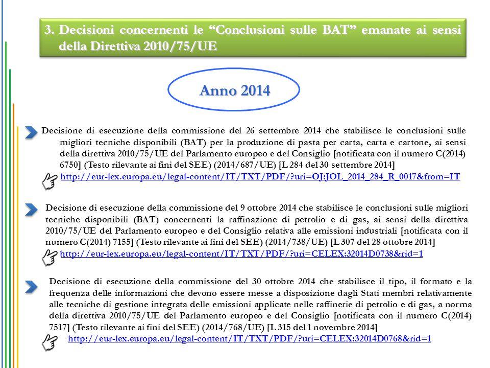 Decisione di esecuzione della commissione del 26 settembre 2014 che stabilisce le conclusioni sulle migliori tecniche disponibili (BAT) per la produzione di pasta per carta, carta e cartone, ai sensi della direttiva 2010/75/UE del Parlamento europeo e del Consiglio [notificata con il numero C(2014) 6750] (Testo rilevante ai fini del SEE) (2014/687/UE) [L 284 del 30 settembre 2014] http://eur-lex.europa.eu/legal-content/IT/TXT/PDF/?uri=OJ:JOL_2014_284_R_0017&from=IT Anno 2014 Decisione di esecuzione della commissione del 9 ottobre 2014 che stabilisce le conclusioni sulle migliori tecniche disponibili (BAT) concernenti la raffinazione di petrolio e di gas, ai sensi della direttiva 2010/75/UE del Parlamento europeo e del Consiglio relativa alle emissioni industriali [notificata con il numero C(2014) 7155] (Testo rilevante ai fini del SEE) (2014/738/UE) [L 307 del 28 ottobre 2014] http://eur-lex.europa.eu/legal-content/IT/TXT/PDF/?uri=CELEX:32014D0738&rid=1 Decisione di esecuzione della commissione del 30 ottobre 2014 che stabilisce il tipo, il formato e la frequenza delle informazioni che devono essere messe a disposizione dagli Stati membri relativamente alle tecniche di gestione integrata delle emissioni applicate nelle raffinerie di petrolio e di gas, a norma della direttiva 2010/75/UE del Parlamento europeo e del Consiglio [notificata con il numero C(2014) 7517] (Testo rilevante ai fini del SEE) (2014/768/UE) [L 315 del 1 novembre 2014] http://eur-lex.europa.eu/legal-content/IT/TXT/PDF/?uri=CELEX:32014D0768&rid=1 3.Decisioni concernenti le Conclusioni sulle BAT emanate ai sensi della Direttiva 2010/75/UE