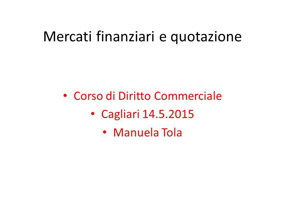 Mercati finanziari e quotazione Corso di Diritto Commerciale Cagliari 14.5.2015 Manuela Tola