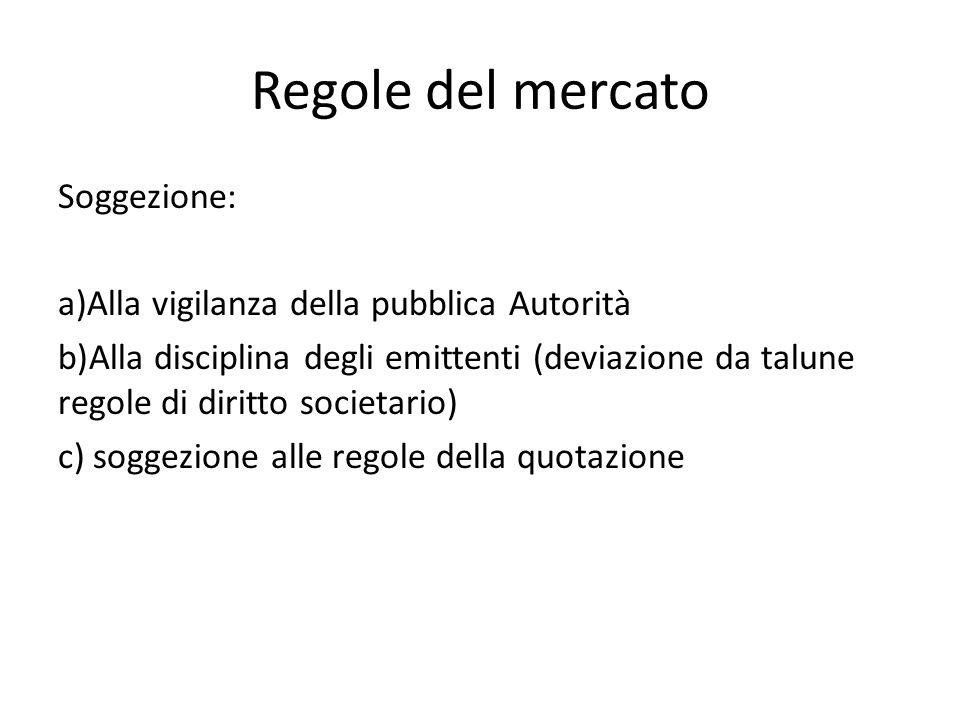 Regole del mercato Soggezione: a)Alla vigilanza della pubblica Autorità b)Alla disciplina degli emittenti (deviazione da talune regole di diritto soci