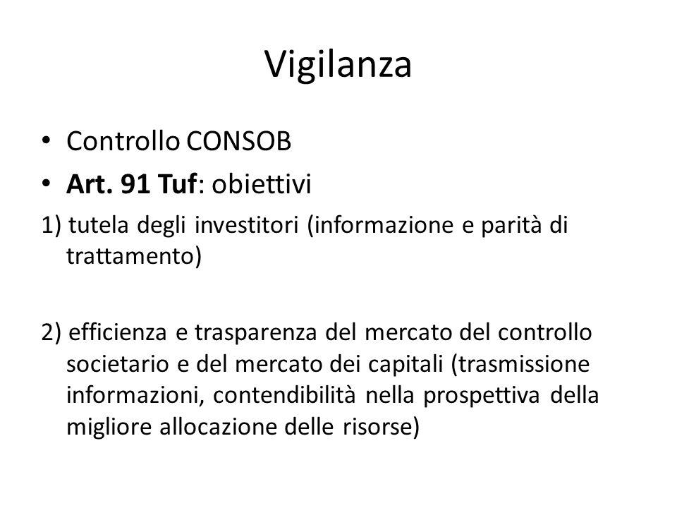 Vigilanza Controllo CONSOB Art. 91 Tuf: obiettivi 1) tutela degli investitori (informazione e parità di trattamento) 2) efficienza e trasparenza del m