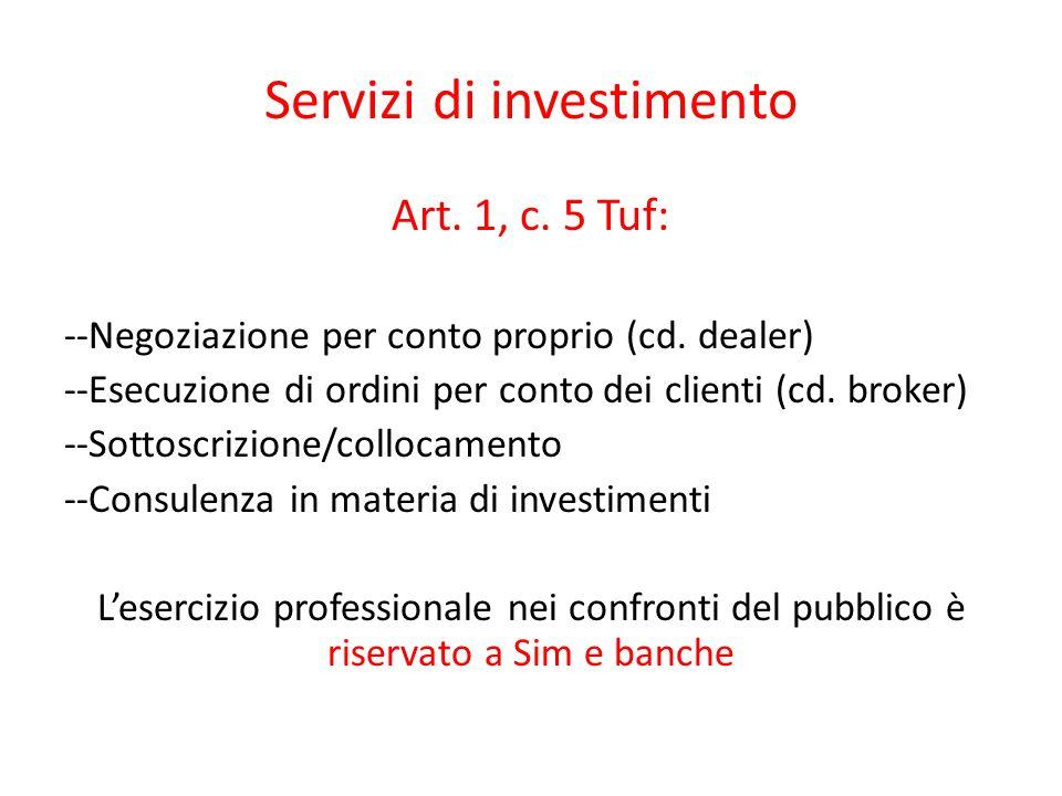 Servizi di investimento Art. 1, c. 5 Tuf: --Negoziazione per conto proprio (cd. dealer) --Esecuzione di ordini per conto dei clienti (cd. broker) --So