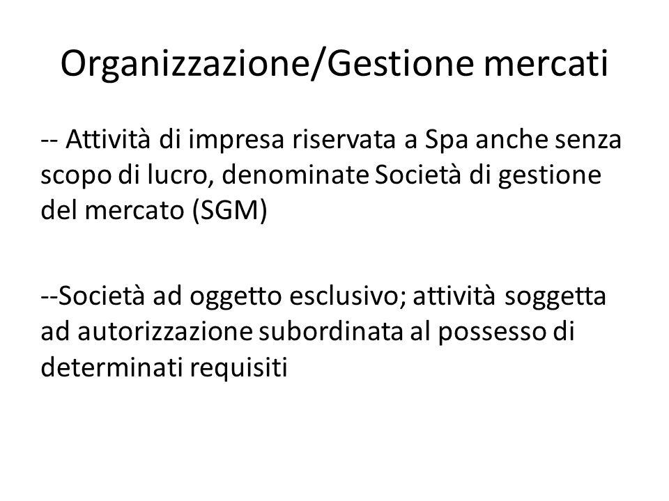 Organizzazione/Gestione mercati -- Attività di impresa riservata a Spa anche senza scopo di lucro, denominate Società di gestione del mercato (SGM) --Società ad oggetto esclusivo; attività soggetta ad autorizzazione subordinata al possesso di determinati requisiti