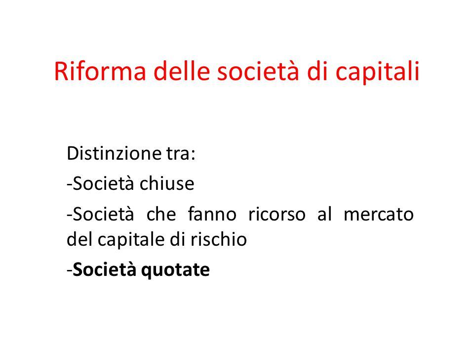 Riforma delle società di capitali Distinzione tra: -Società chiuse -Società che fanno ricorso al mercato del capitale di rischio -Società quotate