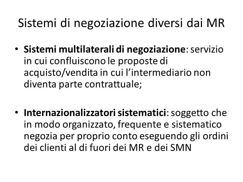 Sistemi di negoziazione diversi dai MR Sistemi multilaterali di negoziazione: servizio in cui confluiscono le proposte di acquisto/vendita in cui l'intermediario non diventa parte contrattuale; Internazionalizzatori sistematici: soggetto che in modo organizzato, frequente e sistematico negozia per proprio conto eseguendo gli ordini dei clienti al di fuori dei MR e dei SMN