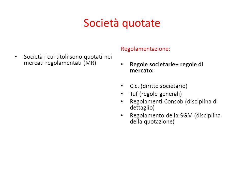 Società quotate Società i cui titoli sono quotati nei mercati regolamentati (MR) Regolamentazione: Regole societarie+ regole di mercato: C.c. (diritto