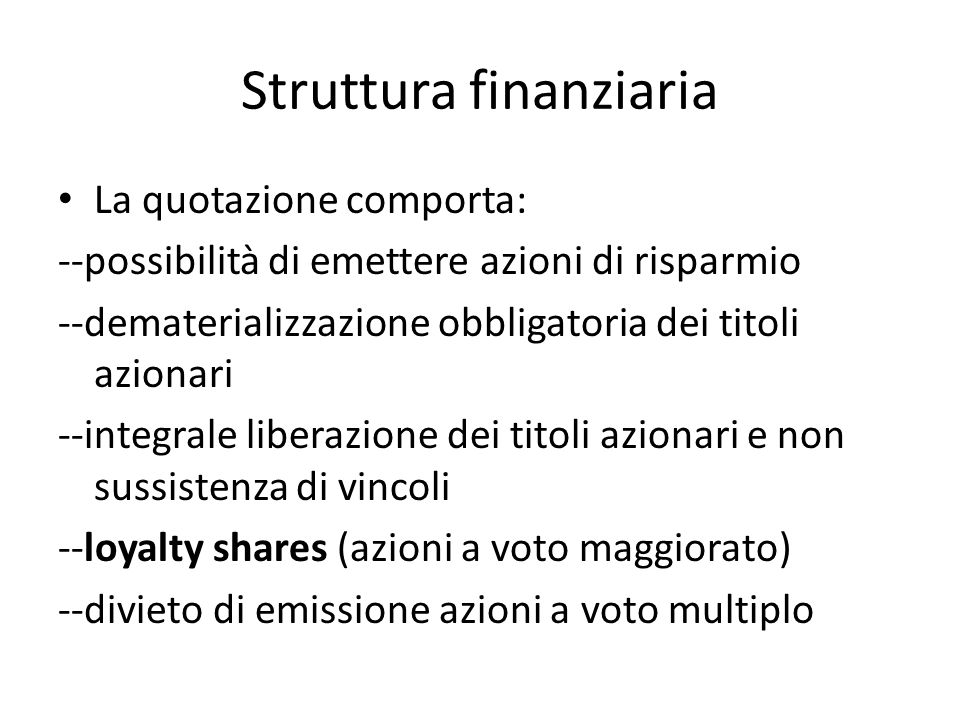 Struttura finanziaria La quotazione comporta: --possibilità di emettere azioni di risparmio --dematerializzazione obbligatoria dei titoli azionari --integrale liberazione dei titoli azionari e non sussistenza di vincoli --loyalty shares (azioni a voto maggiorato) --divieto di emissione azioni a voto multiplo
