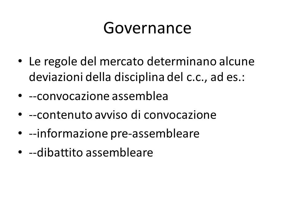 Governance Le regole del mercato determinano alcune deviazioni della disciplina del c.c., ad es.: --convocazione assemblea --contenuto avviso di convocazione --informazione pre-assembleare --dibattito assembleare