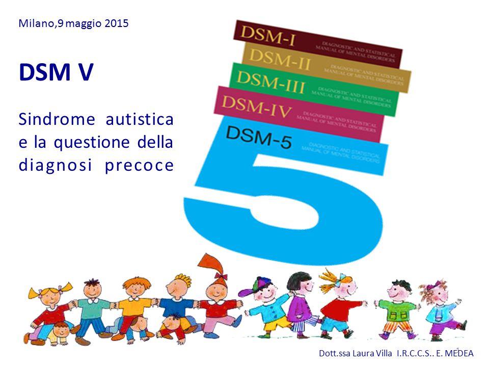 Dott.ssa Laura Villa I.R.C.C.S.. E. MEDEA DSM V Sindrome autistica e la questione della diagnosi precoce Milano,9 maggio 2015 1